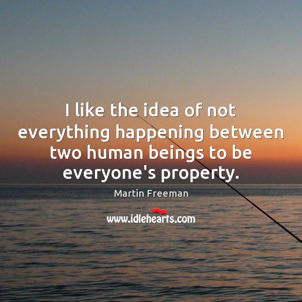 I like the idea of not everything happening between two human beings Martin Freeman Picture Quote