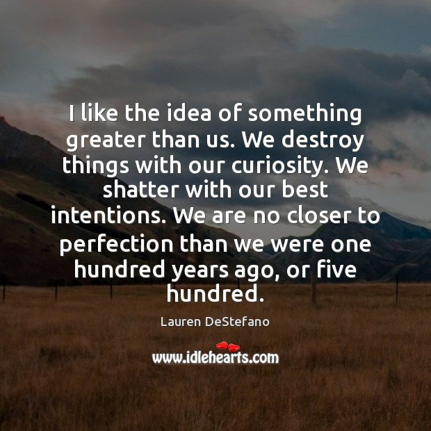 I like the idea of something greater than us. We destroy things Lauren DeStefano Picture Quote