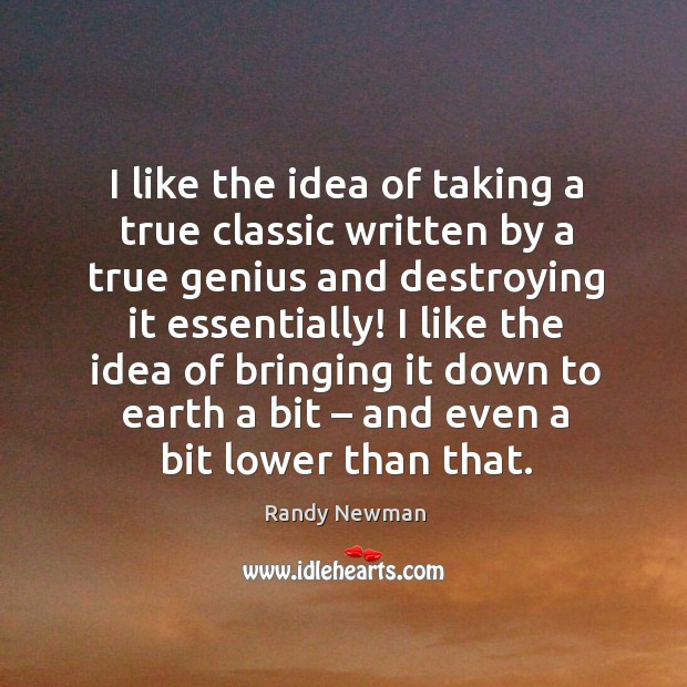I like the idea of taking a true classic written by a true genius and destroying it essentially! Randy Newman Picture Quote