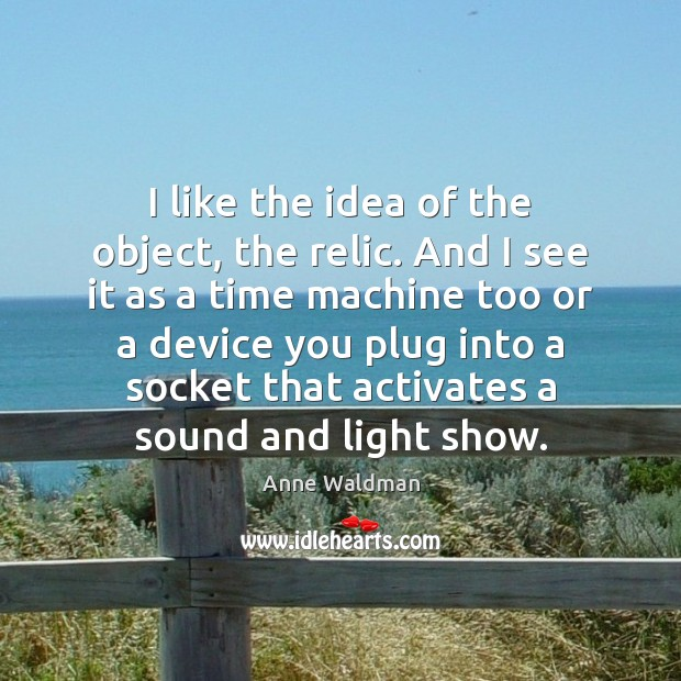 I like the idea of the object, the relic. And I see Anne Waldman Picture Quote