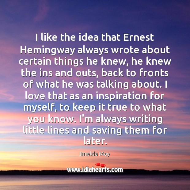 I like the idea that Ernest Hemingway always wrote about certain things Image