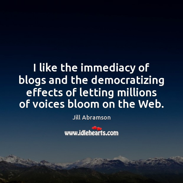 I like the immediacy of blogs and the democratizing effects of letting Image