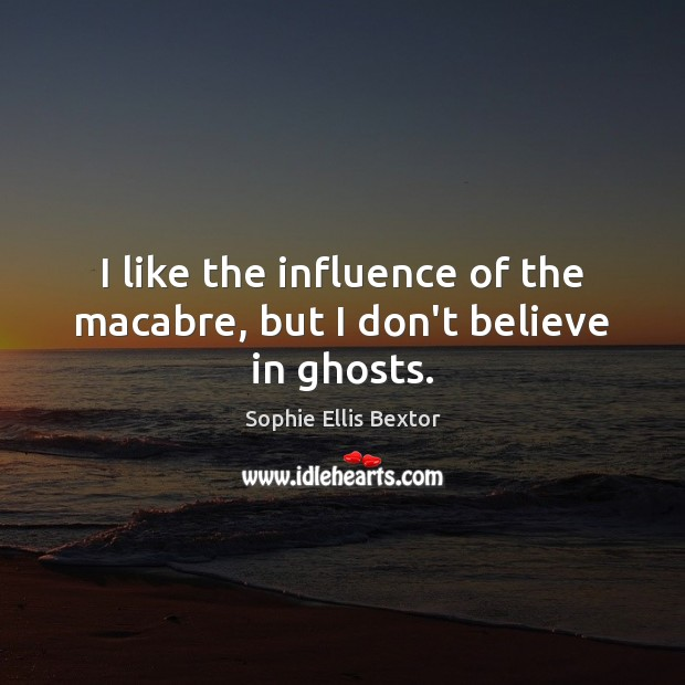 I like the influence of the macabre, but I don't believe in ghosts. Sophie Ellis Bextor Picture Quote