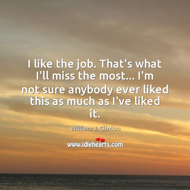 I like the job. That's what I'll miss the most… I'm not Image