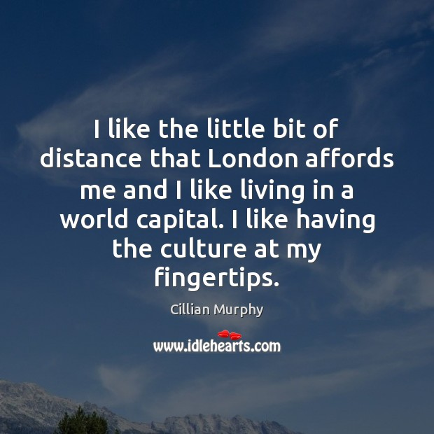 I like the little bit of distance that London affords me and Cillian Murphy Picture Quote