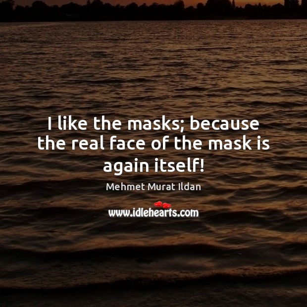 Image, I like the masks; because the real face of the mask is again itself!