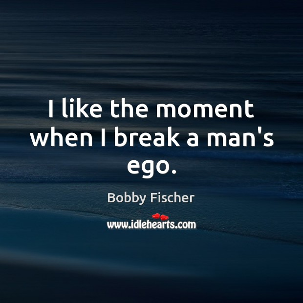 I like the moment when I break a man's ego. Bobby Fischer Picture Quote
