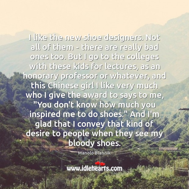 I like the new shoe designers. Not all of them – there Manolo Blahnik Picture Quote