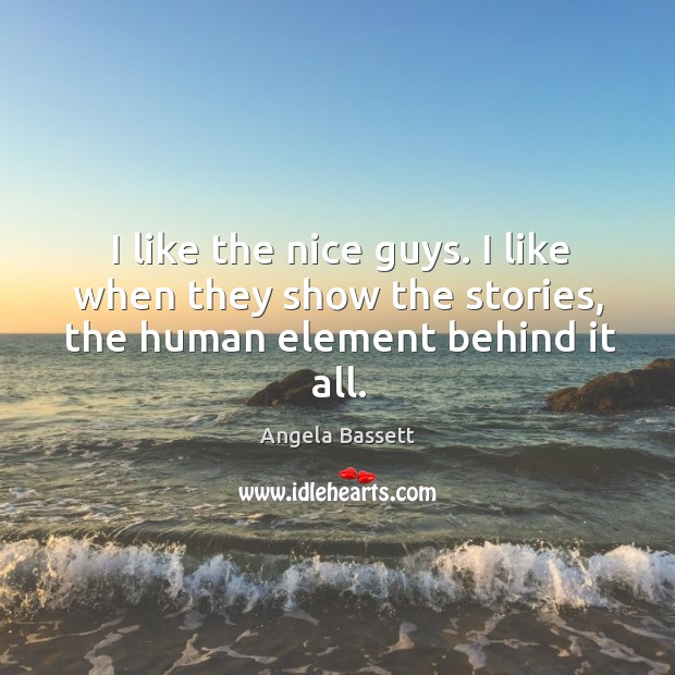 I like the nice guys. I like when they show the stories, the human element behind it all. Angela Bassett Picture Quote