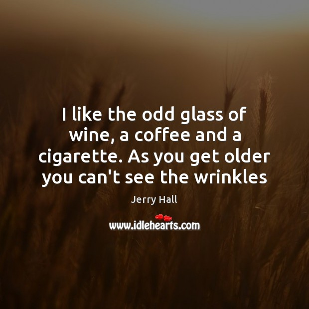 I like the odd glass of wine, a coffee and a cigarette. Jerry Hall Picture Quote