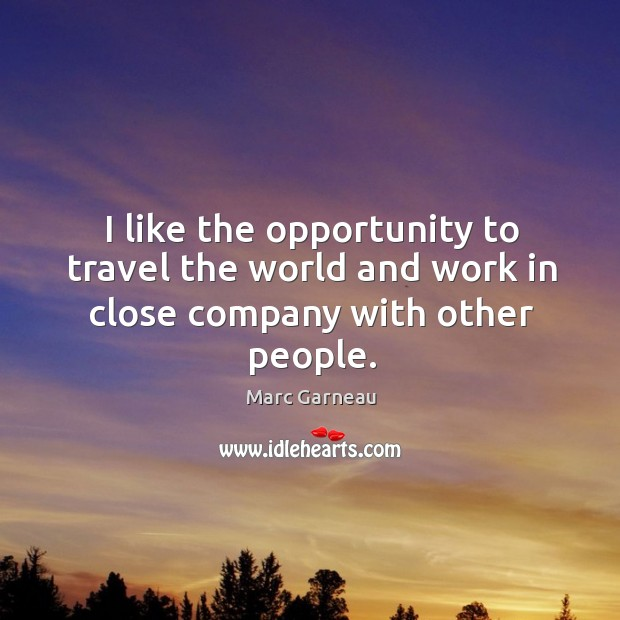 I like the opportunity to travel the world and work in close company with other people. Marc Garneau Picture Quote