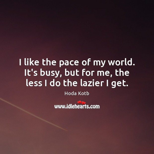 I like the pace of my world. It's busy, but for me, the less I do the lazier I get. Image