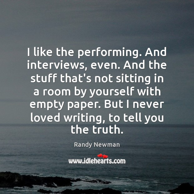 I like the performing. And interviews, even. And the stuff that's not Randy Newman Picture Quote