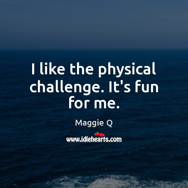I like the physical challenge. It's fun for me. Maggie Q Picture Quote