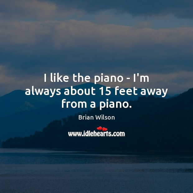 Image, I like the piano – I'm always about 15 feet away from a piano.