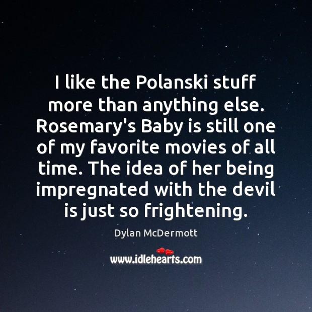 I like the Polanski stuff more than anything else. Rosemary's Baby is Image