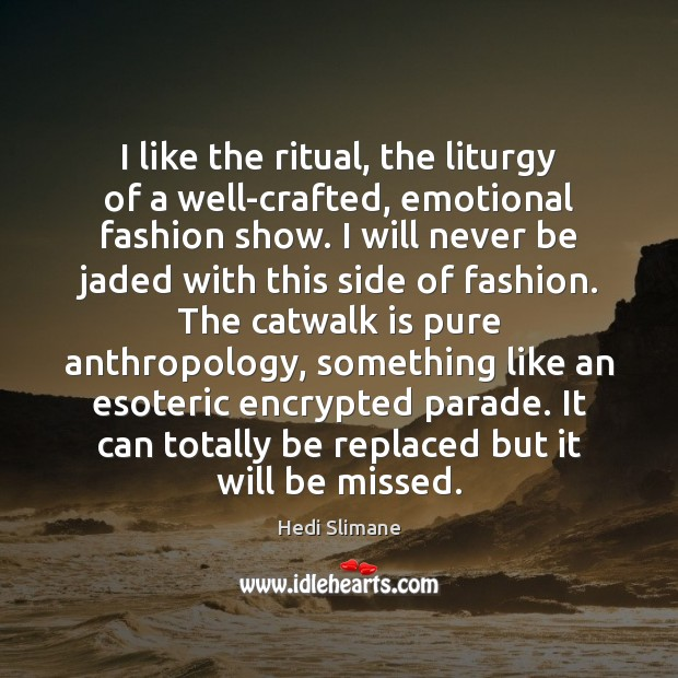 Image, I like the ritual, the liturgy of a well-crafted, emotional fashion show.