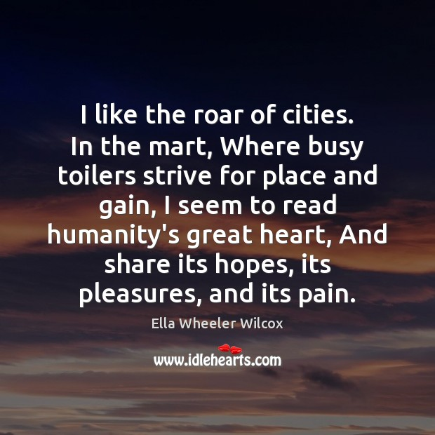 I like the roar of cities. In the mart, Where busy toilers Ella Wheeler Wilcox Picture Quote