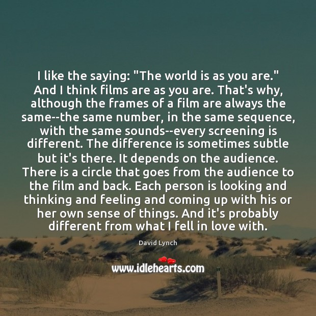 """Image, I like the saying: """"The world is as you are."""" And I"""