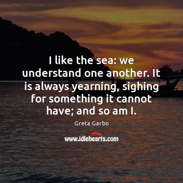 I like the sea: we understand one another. It is always yearning, Greta Garbo Picture Quote