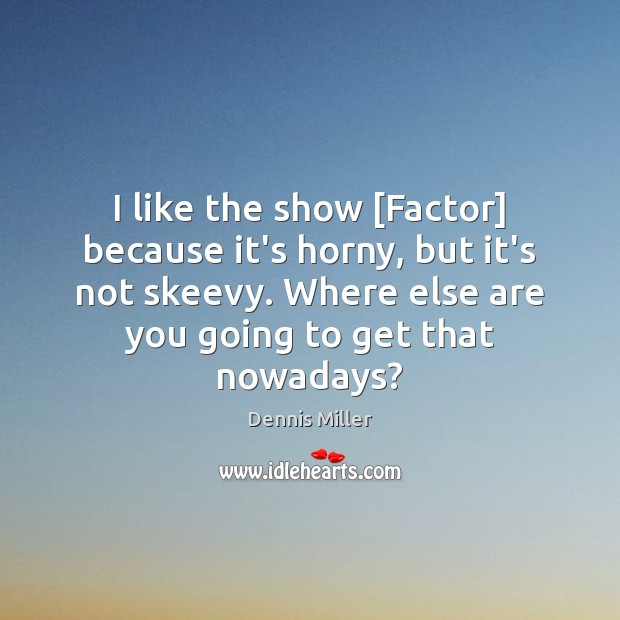 I like the show [Factor] because it's horny, but it's not skeevy. Dennis Miller Picture Quote