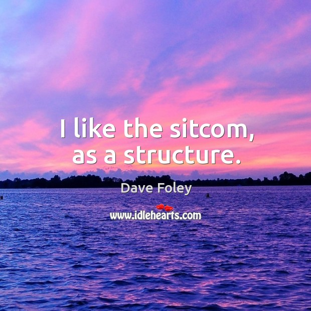 I like the sitcom, as a structure. Dave Foley Picture Quote