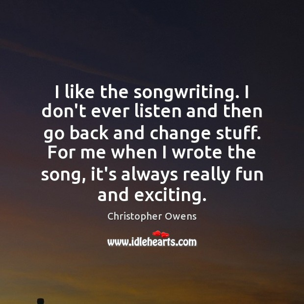 I like the songwriting. I don't ever listen and then go back Christopher Owens Picture Quote