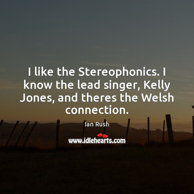 I like the Stereophonics. I know the lead singer, Kelly Jones, and Image