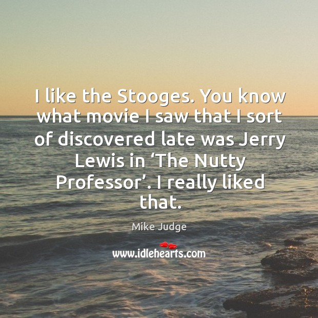Image, I like the stooges. You know what movie I saw that I sort of discovered late was jerry lewis in