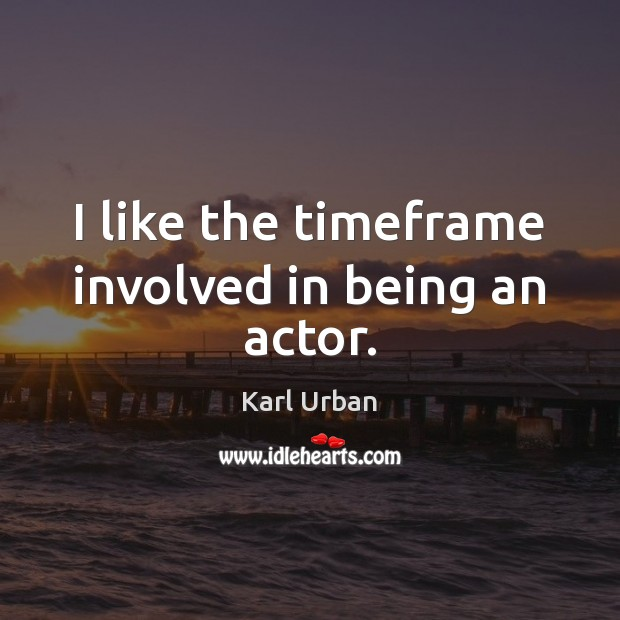 I like the timeframe involved in being an actor. Image