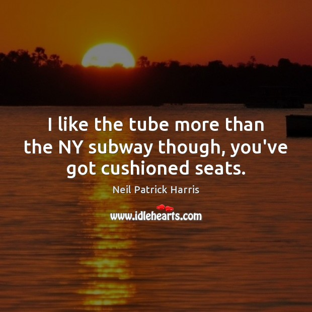 I like the tube more than the NY subway though, you've got cushioned seats. Neil Patrick Harris Picture Quote