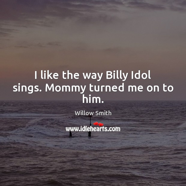 I like the way Billy Idol sings. Mommy turned me on to him. Image