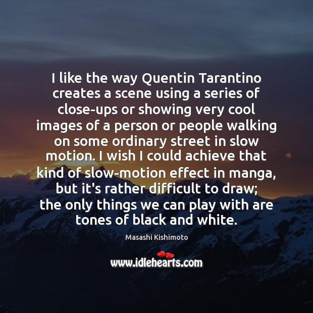 I like the way Quentin Tarantino creates a scene using a series Masashi Kishimoto Picture Quote
