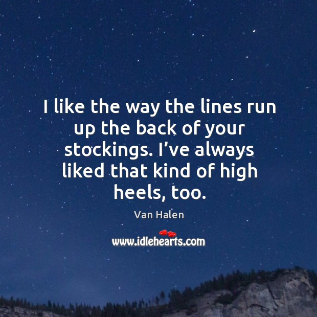 I like the way the lines run up the back of your stockings. I've always liked that kind of high heels, too. Van Halen Picture Quote