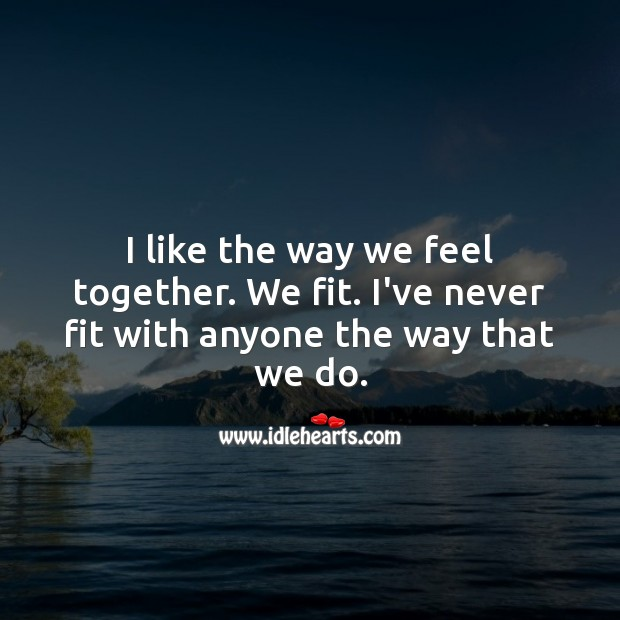 Image, I like the way we feel together. We fit.