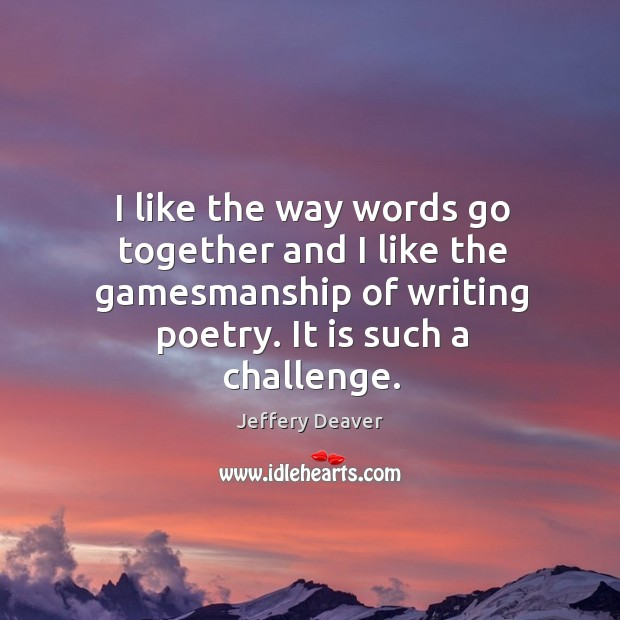 I like the way words go together and I like the gamesmanship of writing poetry. It is such a challenge. Jeffery Deaver Picture Quote