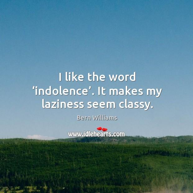 I like the word 'indolence'. It makes my laziness seem classy. Image