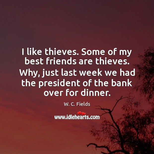 I like thieves. Some of my best friends are thieves. Why, just W. C. Fields Picture Quote