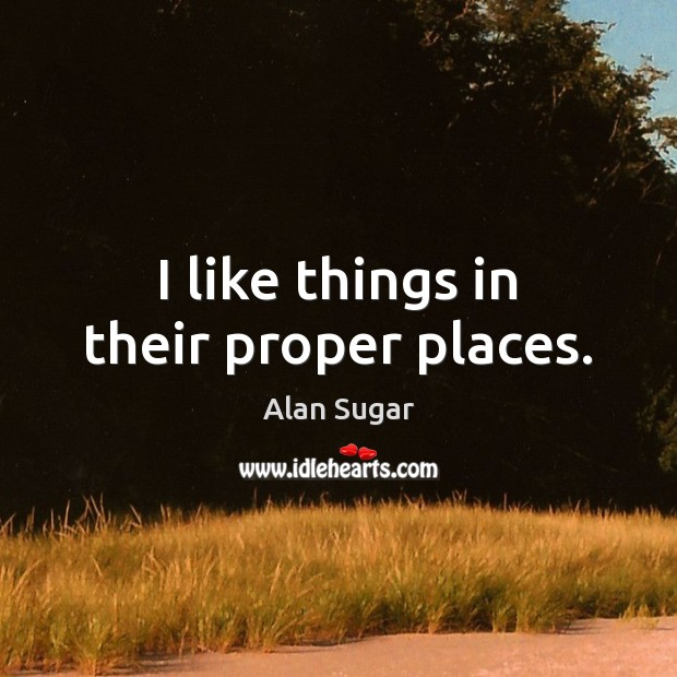 I like things in their proper places. Alan Sugar Picture Quote