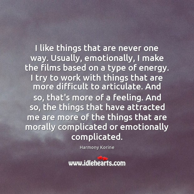 I like things that are never one way. Usually, emotionally, I make Harmony Korine Picture Quote