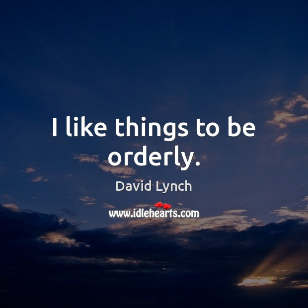 I like things to be orderly. David Lynch Picture Quote