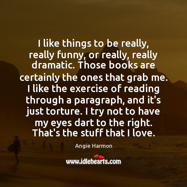 I like things to be really, really funny, or really, really dramatic. Angie Harmon Picture Quote