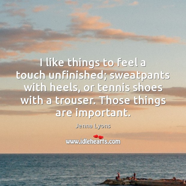 I like things to feel a touch unfinished; sweatpants with heels, or Jenna Lyons Picture Quote