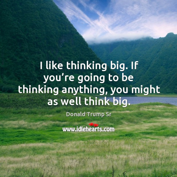 I like thinking big. If you're going to be thinking anything, you might as well think big. Image