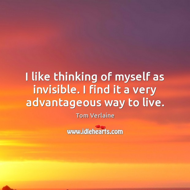 I like thinking of myself as invisible. I find it a very advantageous way to live. Tom Verlaine Picture Quote