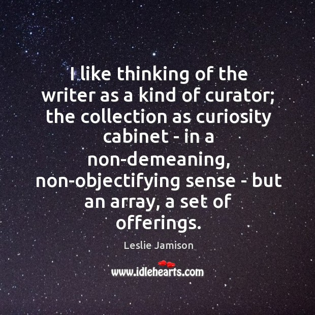 I like thinking of the writer as a kind of curator; the Image