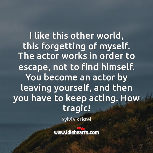 Image, I like this other world, this forgetting of myself. The actor works