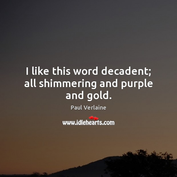 I like this word decadent; all shimmering and purple and gold. Image