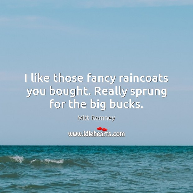 I like those fancy raincoats you bought. Really sprung for the big bucks. Mitt Romney Picture Quote