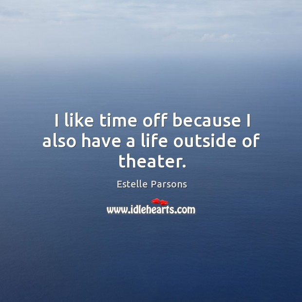 I like time off because I also have a life outside of theater. Estelle Parsons Picture Quote
